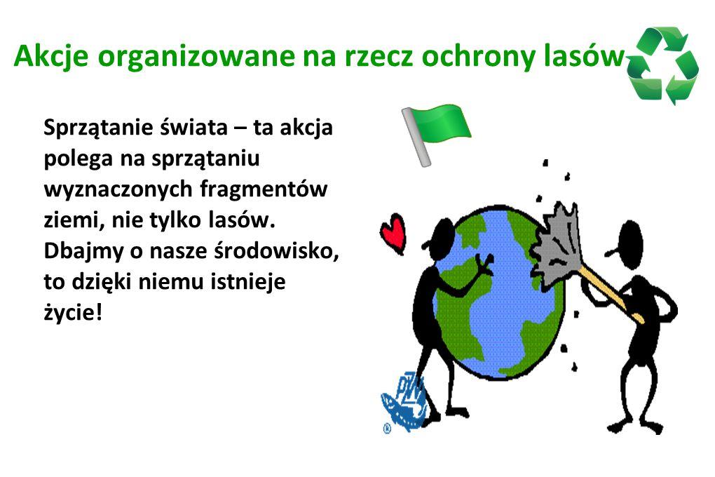 Akcje organizowane na rzecz ochrony lasów Sprzątanie świata – ta akcja polega na sprzątaniu wyznaczonych fragmentów ziemi, nie tylko lasów. Dbajmy o n
