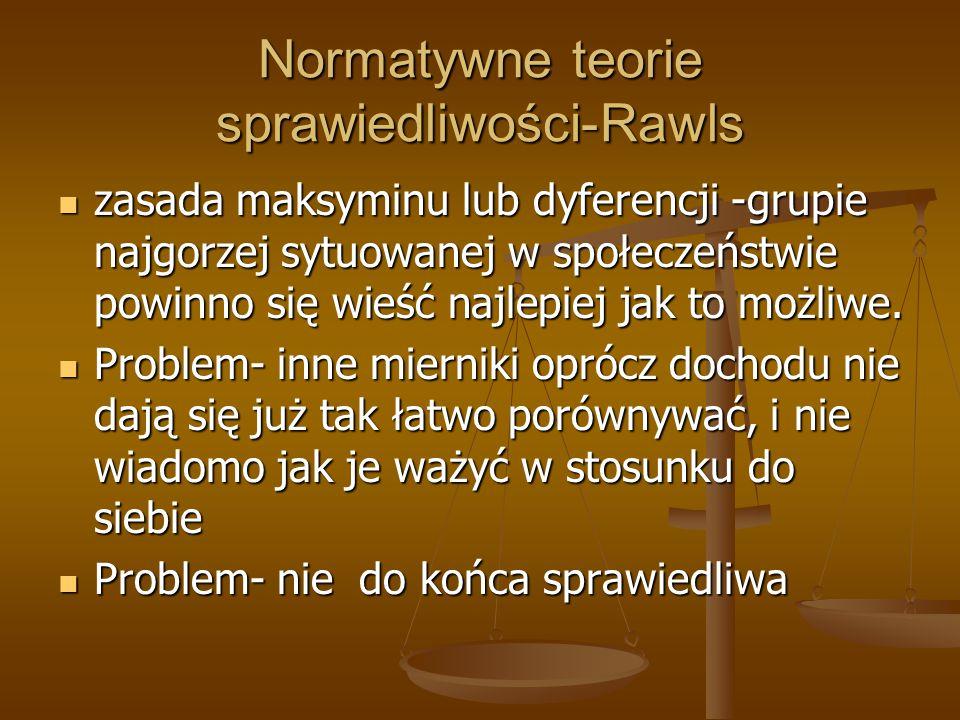 Normatywne teorie sprawiedliwości-Rawls zasada maksyminu lub dyferencji -grupie najgorzej sytuowanej w społeczeństwie powinno się wieść najlepiej jak to możliwe.