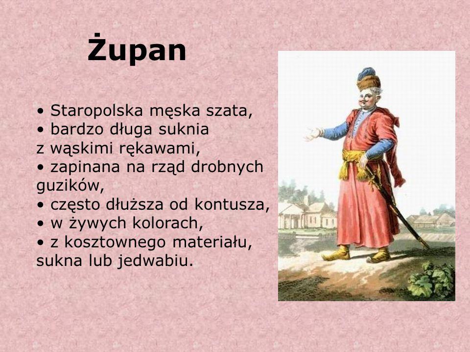 Żupan Staropolska męska szata, bardzo długa suknia z wąskimi rękawami, zapinana na rząd drobnych guzików, często dłuższa od kontusza, w żywych kolorac