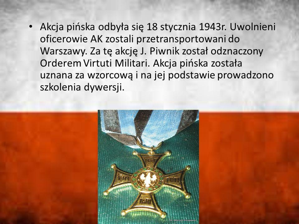Akcja pińska odbyła się 18 stycznia 1943r. Uwolnieni oficerowie AK zostali przetransportowani do Warszawy. Za tę akcję J. Piwnik został odznaczony Ord
