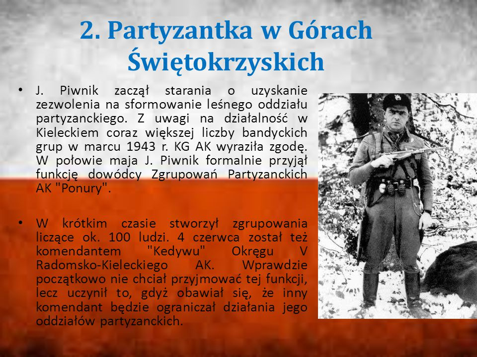 2. Partyzantka w Górach Świętokrzyskich J. Piwnik zaczął starania o uzyskanie zezwolenia na sformowanie leśnego oddziału partyzanckiego. Z uwagi na dz