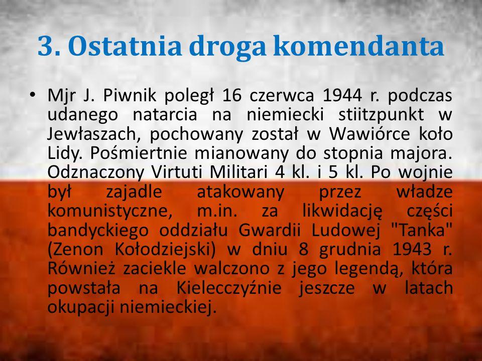3. Ostatnia droga komendanta Mjr J. Piwnik poległ 16 czerwca 1944 r. podczas udanego natarcia na niemiecki stiitzpunkt w Jewłaszach, pochowany został