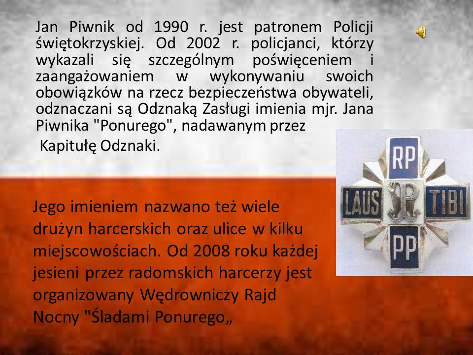 Jan Piwnik od 1990 r. jest patronem Policji świętokrzyskiej. Od 2002 r. policjanci, którzy wykazali się szczególnym poświęceniem i zaangażowaniem w wy