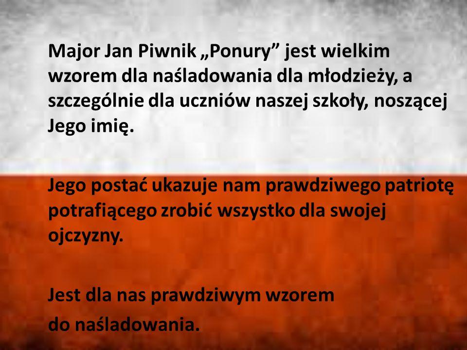 """Major Jan Piwnik """"Ponury"""" jest wielkim wzorem dla naśladowania dla młodzieży, a szczególnie dla uczniów naszej szkoły, noszącej Jego imię. Jego postać"""