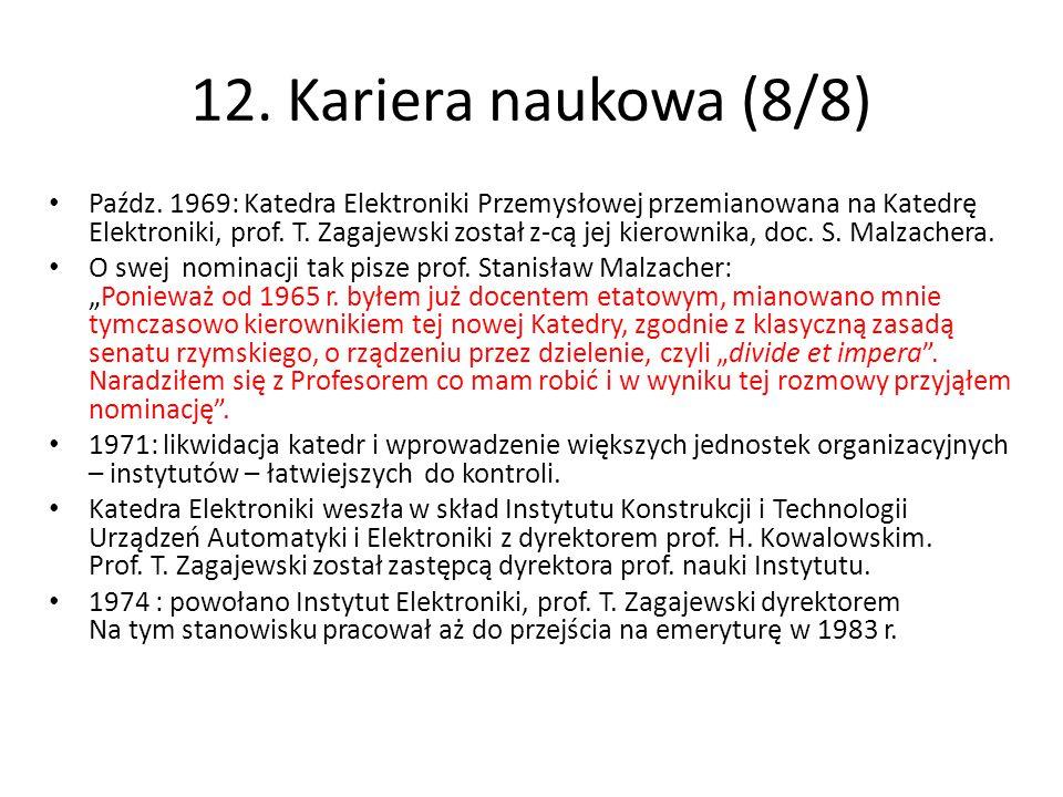 12. Kariera naukowa (8/8) Paźdz. 1969: Katedra Elektroniki Przemysłowej przemianowana na Katedrę Elektroniki, prof. T. Zagajewski został z-cą jej kier