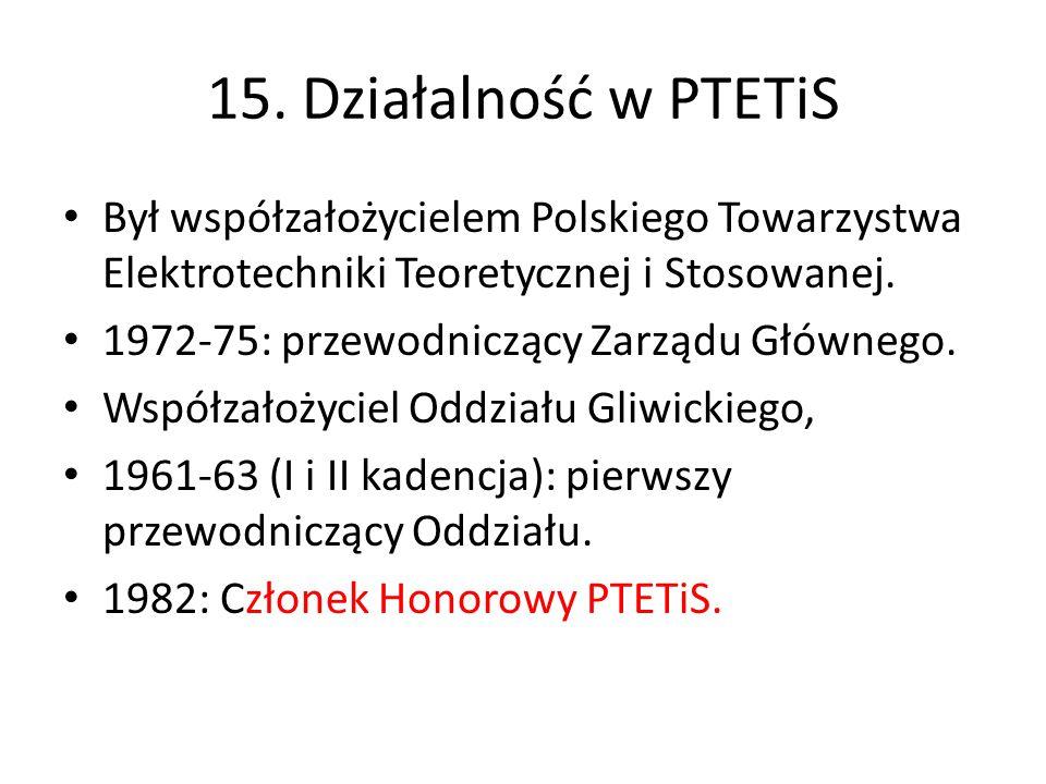 15. Działalność w PTETiS Był współzałożycielem Polskiego Towarzystwa Elektrotechniki Teoretycznej i Stosowanej. 1972-75: przewodniczący Zarządu Główne