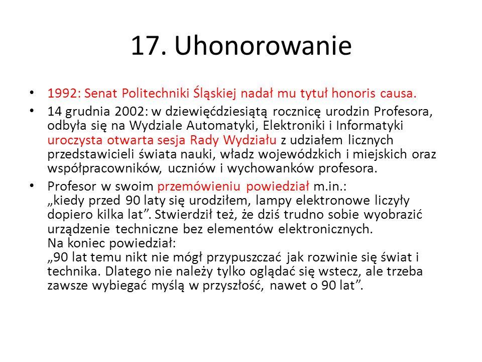 17. Uhonorowanie 1992: Senat Politechniki Śląskiej nadał mu tytuł honoris causa. 14 grudnia 2002: w dziewięćdziesiątą rocznicę urodzin Profesora, odby