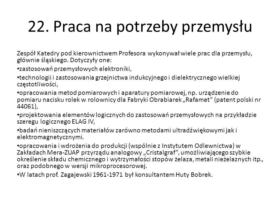 22. Praca na potrzeby przemysłu Zespół Katedry pod kierownictwem Profesora wykonywał wiele prac dla przemysłu, głównie śląskiego. Dotyczyły one: zasto
