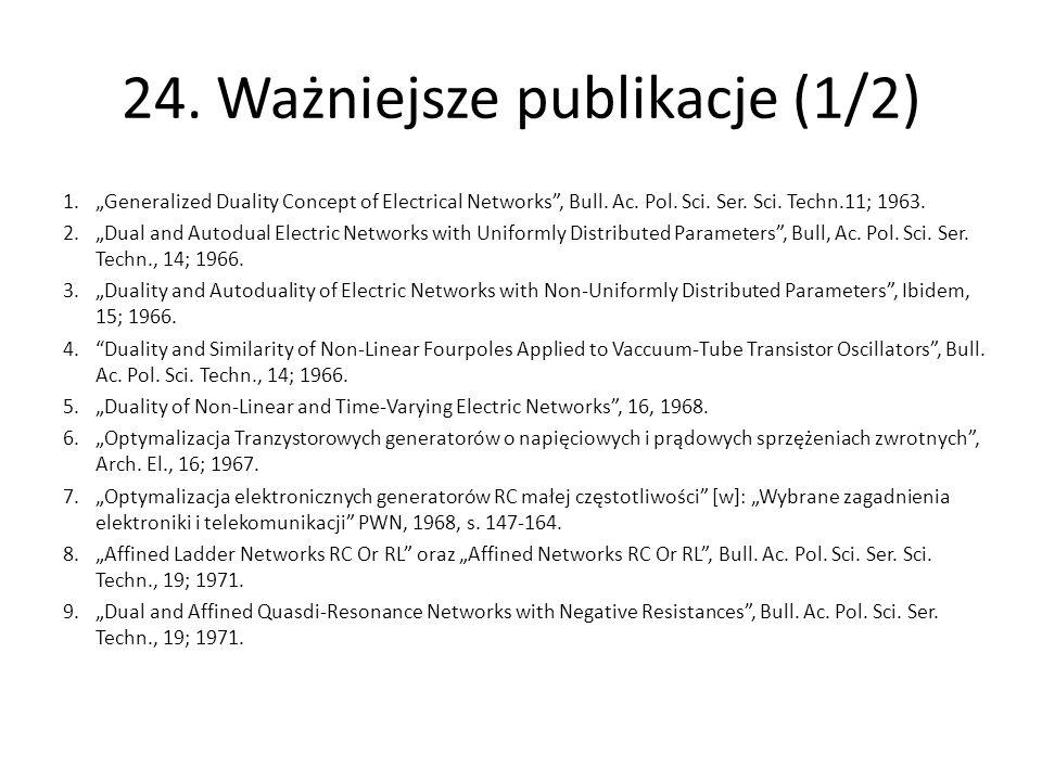 """24. Ważniejsze publikacje (1/2) 1.""""Generalized Duality Concept of Electrical Networks"""", Bull. Ac. Pol. Sci. Ser. Sci. Techn.11; 1963. 2.""""Dual and Auto"""