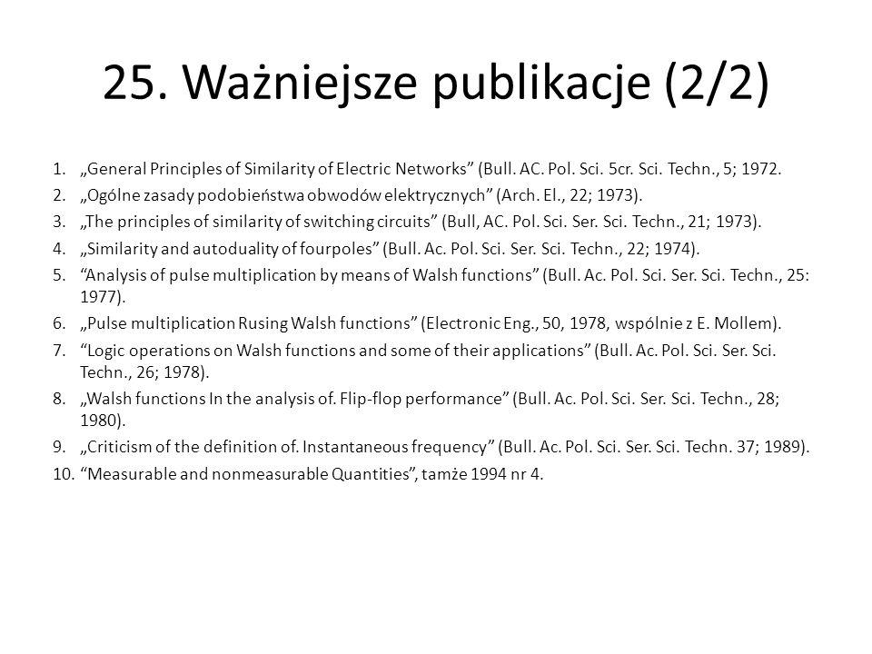 "25. Ważniejsze publikacje (2/2) 1.""General Principles of Similarity of Electric Networks"" (Bull. AC. Pol. Sci. 5cr. Sci. Techn., 5; 1972. 2.""Ogólne za"