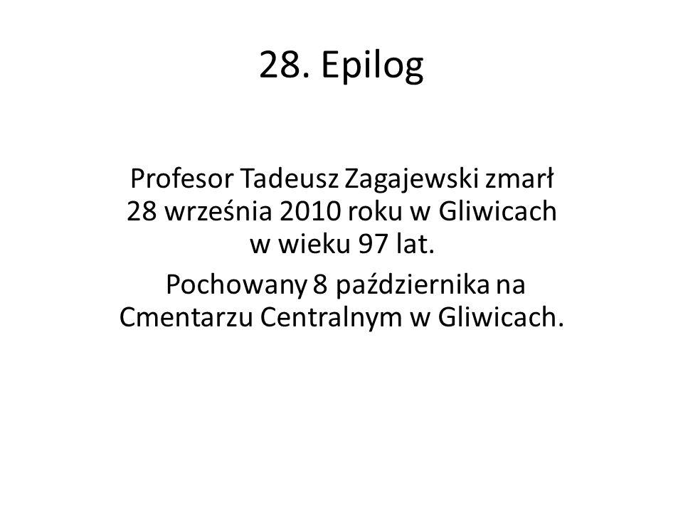 28. Epilog Profesor Tadeusz Zagajewski zmarł 28 września 2010 roku w Gliwicach w wieku 97 lat. Pochowany 8 października na Cmentarzu Centralnym w Gliw