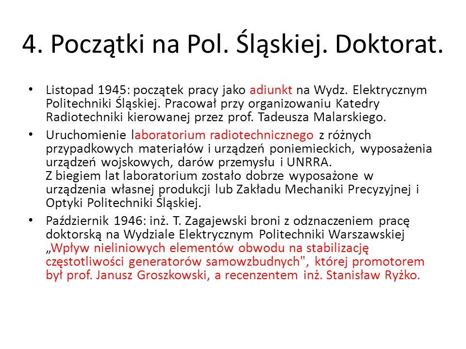 4. Początki na Pol. Śląskiej. Doktorat. Listopad 1945: początek pracy jako adiunkt na Wydz. Elektrycznym Politechniki Śląskiej. Pracował przy organizo