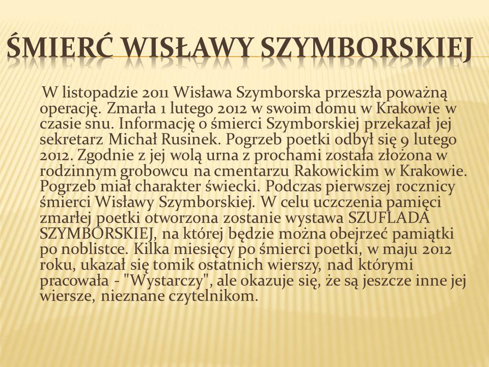 W listopadzie 2011 Wisława Szymborska przeszła poważną operację. Zmarła 1 lutego 2012 w swoim domu w Krakowie w czasie snu. Informację o śmierci Szymb