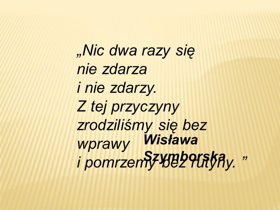 """""""Nic dwa razy się nie zdarza i nie zdarzy. Z tej przyczyny zrodziliśmy się bez wprawy i pomrzemy bez rutyny. """" Wisława Szymborska"""