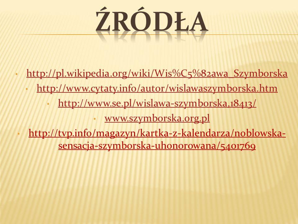 http://pl.wikipedia.org/wiki/Wis%C5%82awa_Szymborska http://www.cytaty.info/autor/wislawaszymborska.htm http://www.cytaty.info/autor/wislawaszymborska