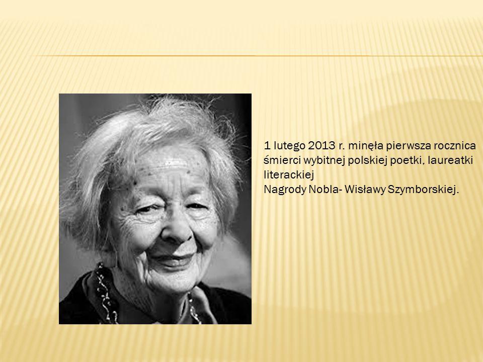 1 lutego 2013 r. minęła pierwsza rocznica śmierci wybitnej polskiej poetki, laureatki literackiej Nagrody Nobla- Wisławy Szymborskiej.