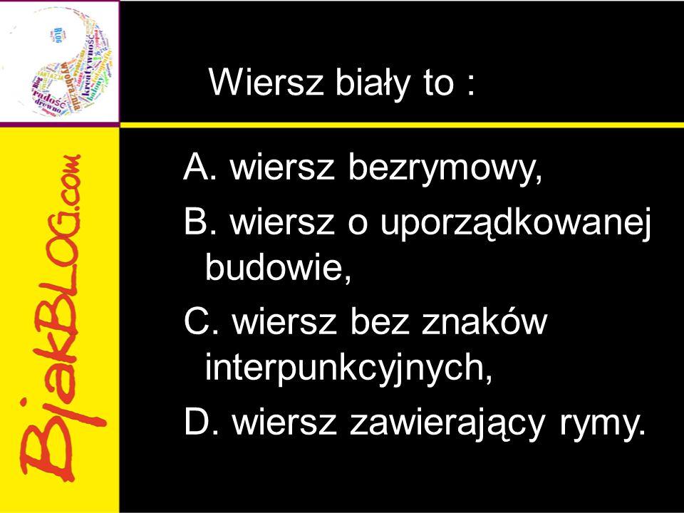 Wiersz biały to : A. wiersz bezrymowy, B. wiersz o uporządkowanej budowie, C. wiersz bez znaków interpunkcyjnych, D. wiersz zawierający rymy.