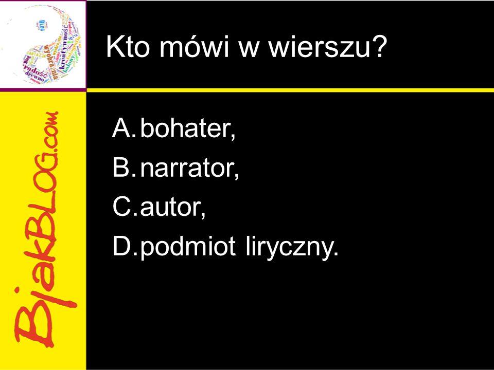 Kto mówi w wierszu? A.bohater, B.narrator, C.autor, D.podmiot liryczny.