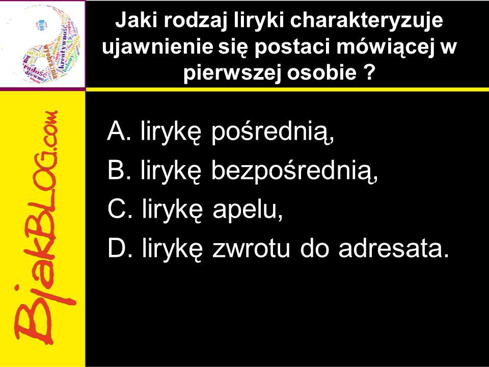 Jaki rodzaj liryki charakteryzuje ujawnienie się postaci mówiącej w pierwszej osobie ? A. lirykę pośrednią, B. lirykę bezpośrednią, C. lirykę apelu, D