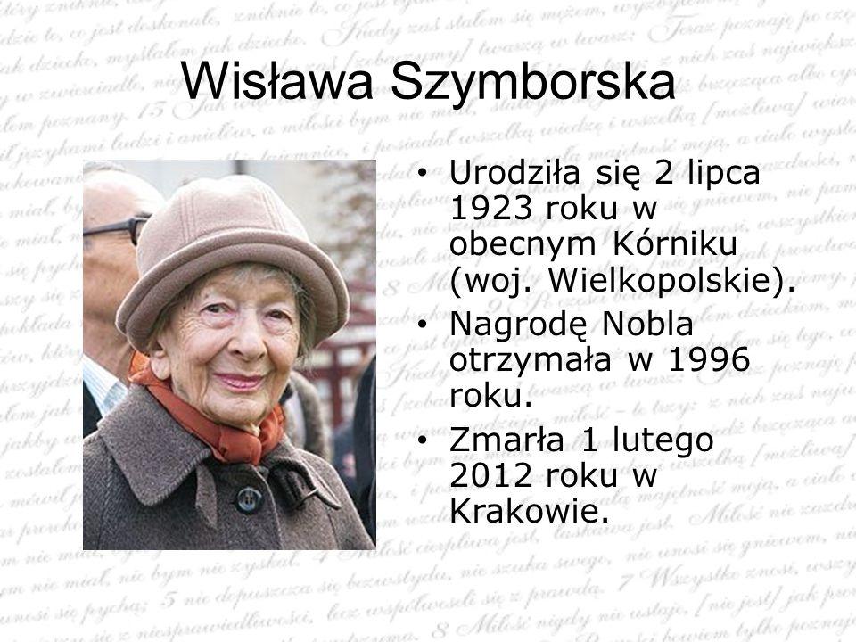 Wisława Szymborska Urodziła się 2 lipca 1923 roku w obecnym Kórniku (woj. Wielkopolskie). Nagrodę Nobla otrzymała w 1996 roku. Zmarła 1 lutego 2012 ro