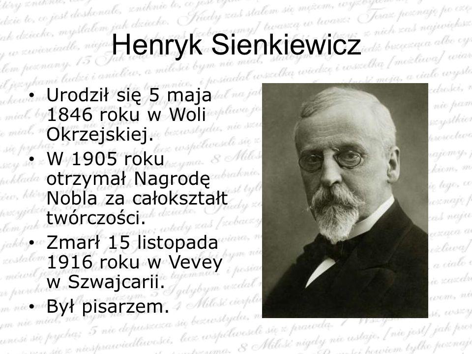 Henryk Sienkiewicz Urodził się 5 maja 1846 roku w Woli Okrzejskiej. W 1905 roku otrzymał Nagrodę Nobla za całokształt twórczości. Zmarł 15 listopada 1