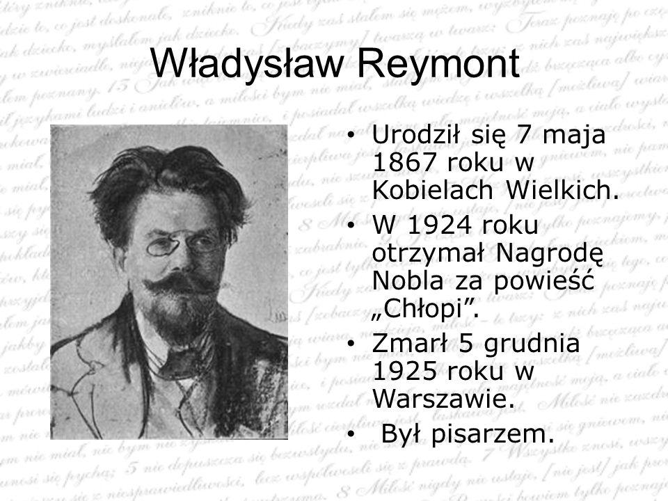 """Władysław Reymont Urodził się 7 maja 1867 roku w Kobielach Wielkich. W 1924 roku otrzymał Nagrodę Nobla za powieść """"Chłopi"""". Zmarł 5 grudnia 1925 roku"""