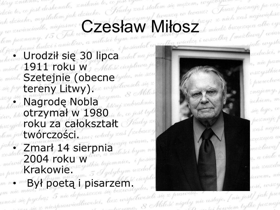 Czesław Miłosz Urodził się 30 lipca 1911 roku w Szetejnie (obecne tereny Litwy). Nagrodę Nobla otrzymał w 1980 roku za całokształt twórczości. Zmarł 1