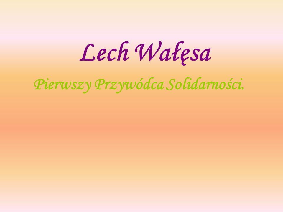 Lech Wałęsa Pierwszy Przywódca Solidarności.