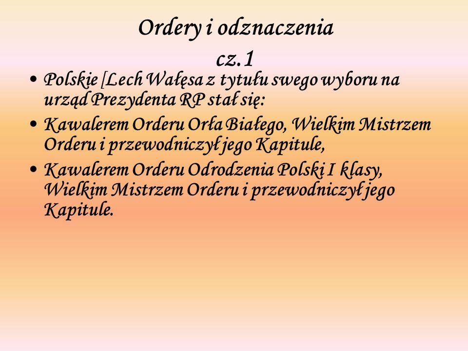 Ordery i odznaczenia cz.1 Polskie [Lech Wałęsa z tytułu swego wyboru na urząd Prezydenta RP stał się: Kawalerem Orderu Orła Białego, Wielkim Mistrzem Orderu i przewodniczył jego Kapitule, Kawalerem Orderu Odrodzenia Polski I klasy, Wielkim Mistrzem Orderu i przewodniczył jego Kapitule.