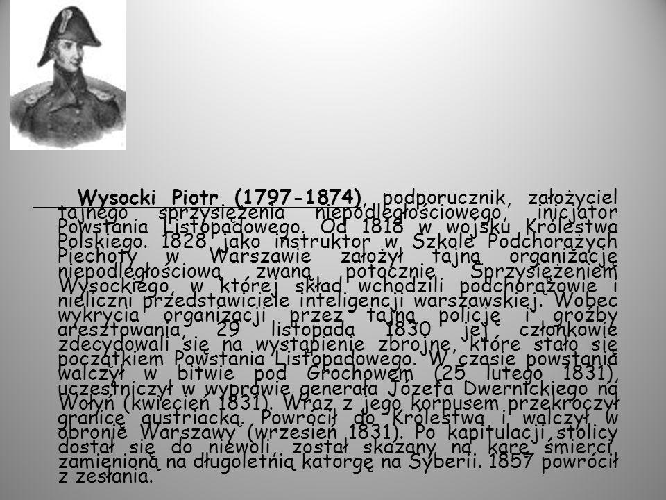 Wysocki Piotr (1797-1874), podporucznik, założyciel tajnego sprzysiężenia niepodległościowego, inicjator Powstania Listopadowego.