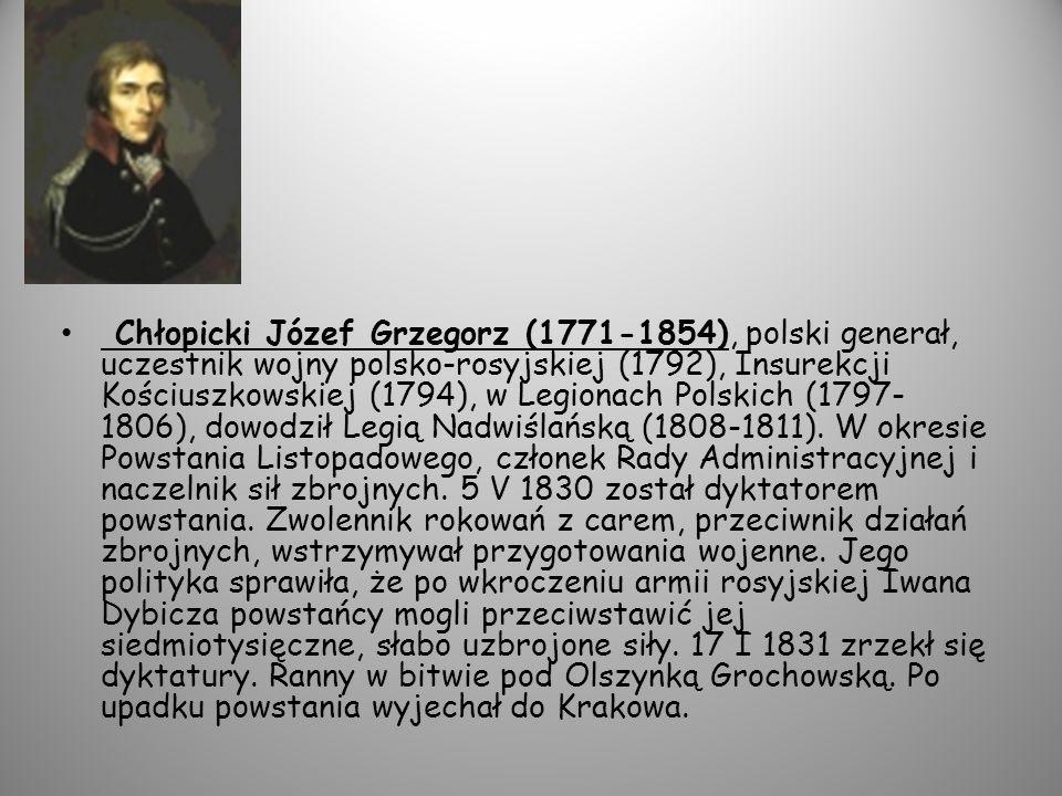 Chłopicki Józef Grzegorz (1771-1854), polski generał, uczestnik wojny polsko-rosyjskiej (1792), Insurekcji Kościuszkowskiej (1794), w Legionach Polskich (1797- 1806), dowodził Legią Nadwiślańską (1808-1811).