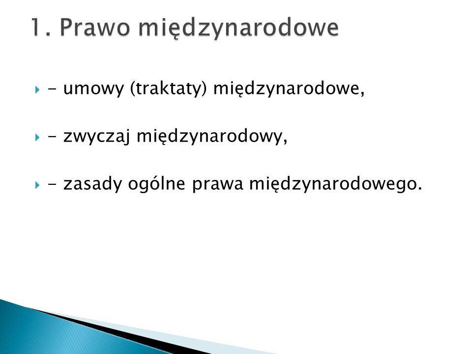  - umowy (traktaty) międzynarodowe,  - zwyczaj międzynarodowy,  - zasady ogólne prawa międzynarodowego.