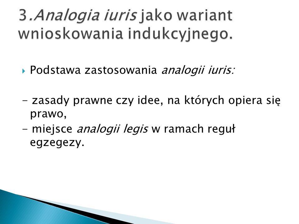  Podstawa zastosowania analogii iuris: - zasady prawne czy idee, na których opiera się prawo, - miejsce analogii legis w ramach reguł egzegezy.
