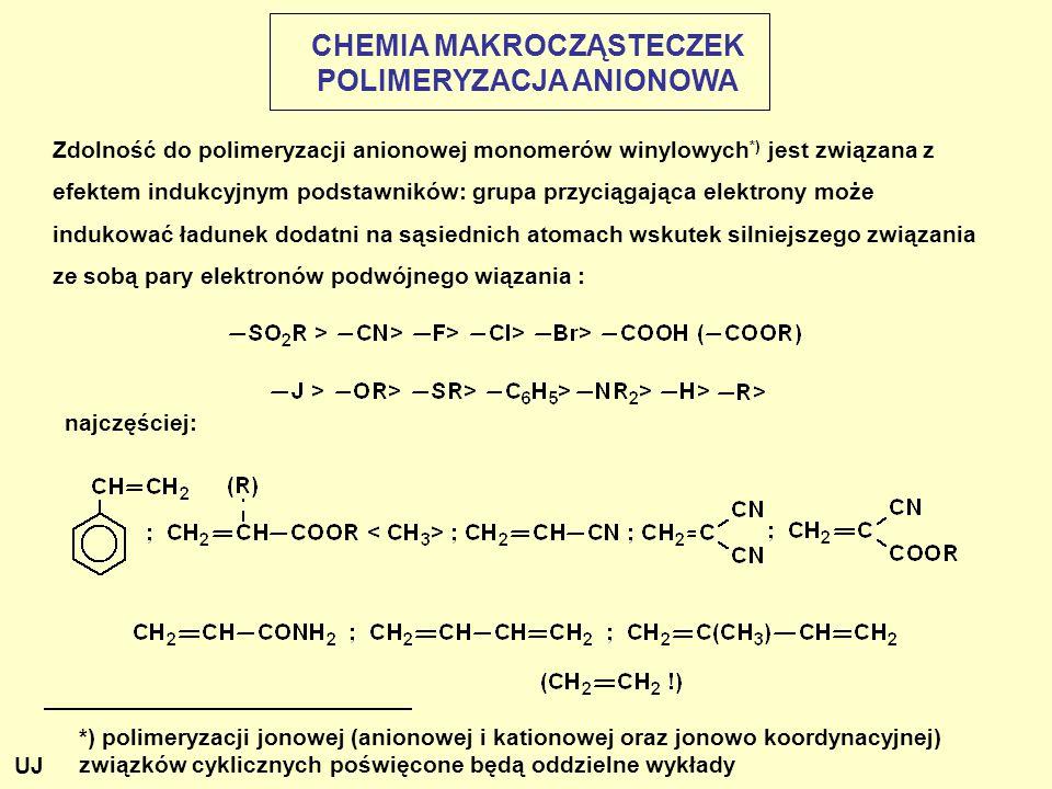 CHEMIA MAKROCZĄSTECZEK POLIMERYZACJA ANIONOWA Zdolność do polimeryzacji anionowej monomerów winylowych *) jest związana z efektem indukcyjnym podstawników: grupa przyciągająca elektrony może indukować ładunek dodatni na sąsiednich atomach wskutek silniejszego związania ze sobą pary elektronów podwójnego wiązania : *) polimeryzacji jonowej (anionowej i kationowej oraz jonowo koordynacyjnej) związków cyklicznych poświęcone będą oddzielne wykłady najczęściej: UJ