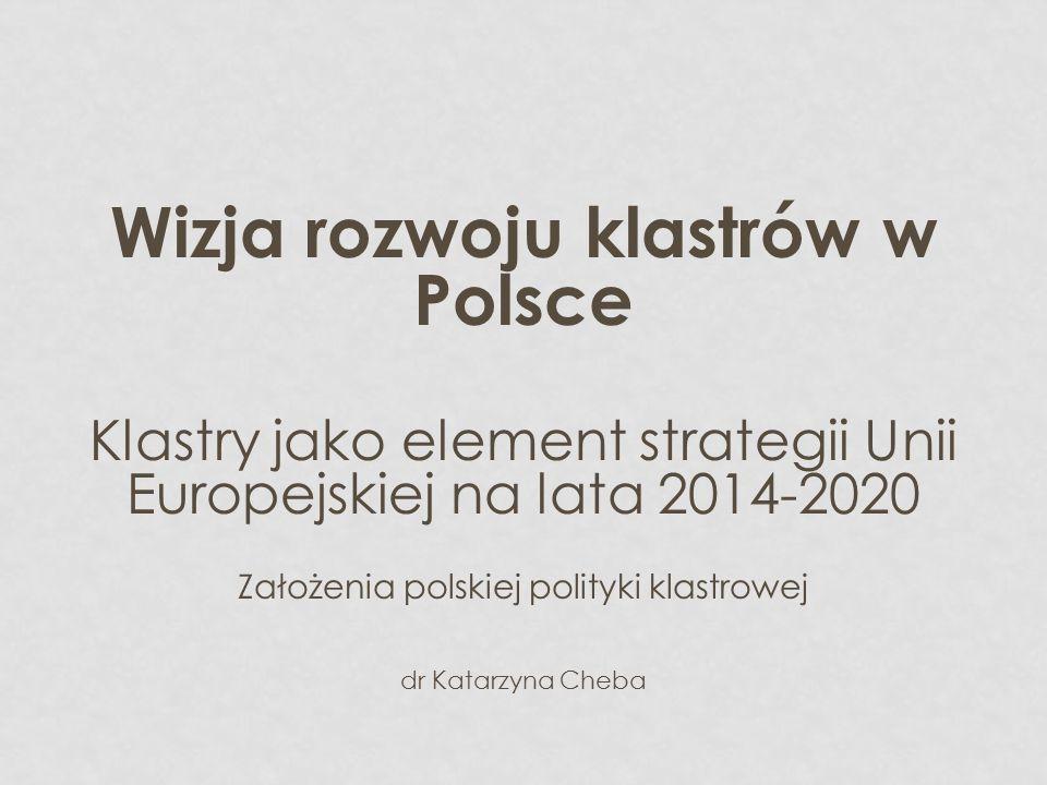 Wizja rozwoju klastrów w Polsce Klastry jako element strategii Unii Europejskiej na lata 2014-2020 Założenia polskiej polityki klastrowej dr Katarzyna