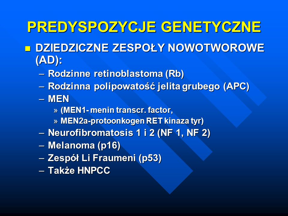 PREDYSPOZYCJE GENETYCZNE DZIEDZICZNE ZESPOŁY NOWOTWOROWE (AD): DZIEDZICZNE ZESPOŁY NOWOTWOROWE (AD): –Rodzinne retinoblastoma (Rb) –Rodzinna polipowat