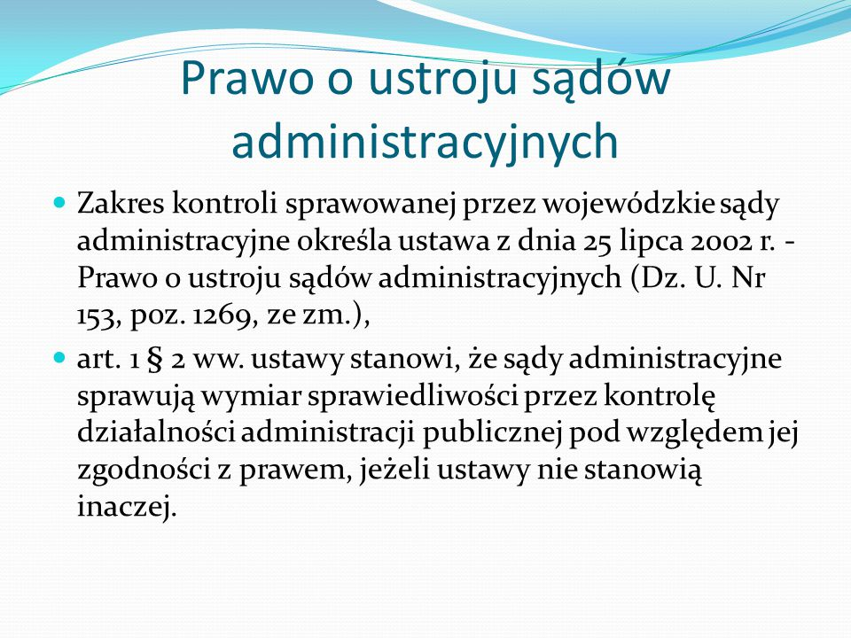 Prawo o ustroju sądów administracyjnych Zakres kontroli sprawowanej przez wojewódzkie sądy administracyjne określa ustawa z dnia 25 lipca 2002 r. - Pr