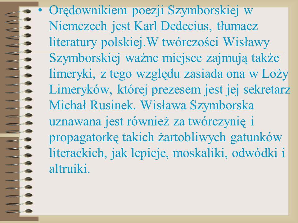 Orędownikiem poezji Szymborskiej w Niemczech jest Karl Dedecius, tłumacz literatury polskiej.W twórczości Wisławy Szymborskiej ważne miejsce zajmują t