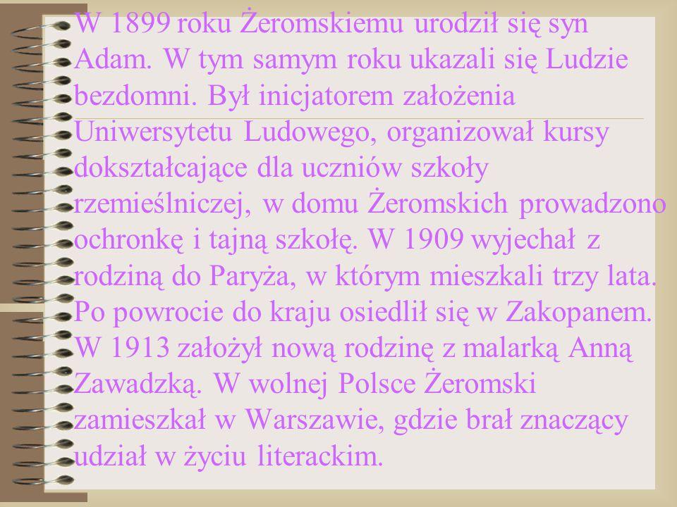 W 1899 roku Żeromskiemu urodził się syn Adam. W tym samym roku ukazali się Ludzie bezdomni. Był inicjatorem założenia Uniwersytetu Ludowego, organizow