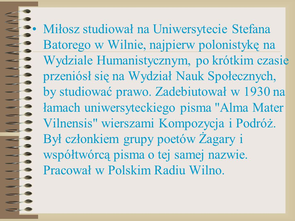 Miłosz studiował na Uniwersytecie Stefana Batorego w Wilnie, najpierw polonistykę na Wydziale Humanistycznym, po krótkim czasie przeniósł się na Wydzi