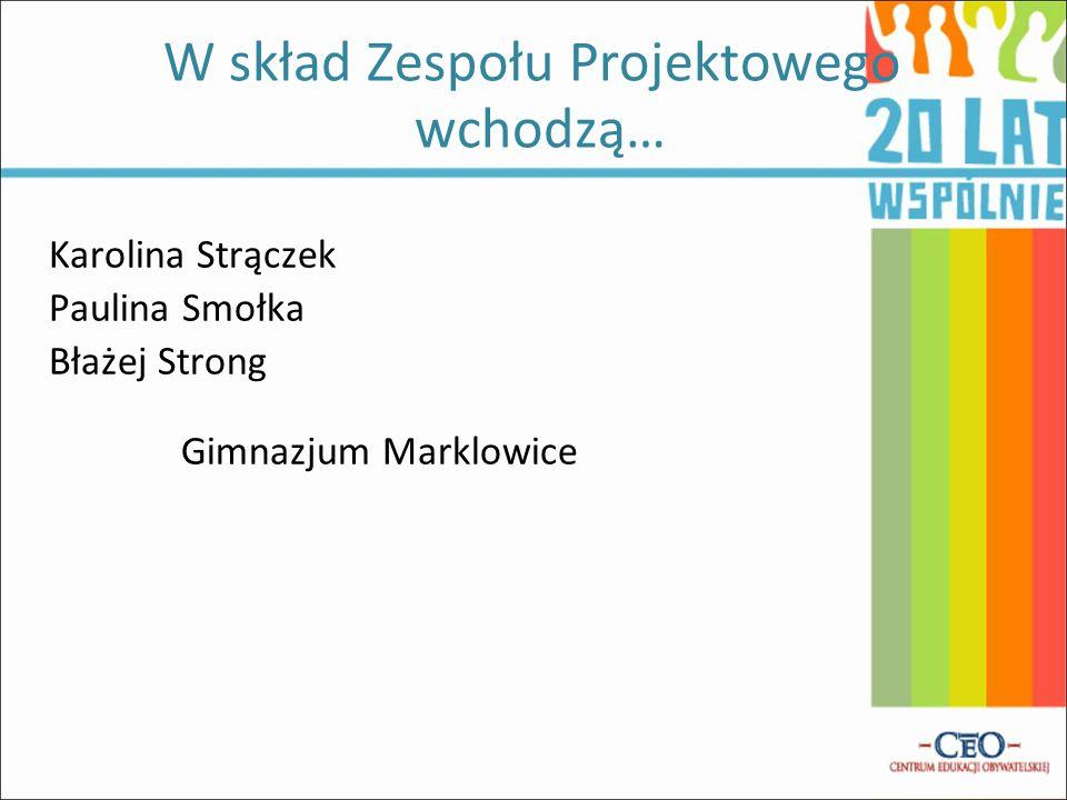 Karolina Strączek Paulina Smołka Błażej Strong Gimnazjum Marklowice W skład Zespołu Projektowego wchodzą… Wyrażamy zgodę na wykorzystanie i przetwarza