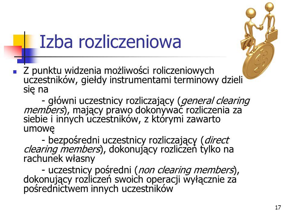 17 Izba rozliczeniowa Z punktu widzenia możliwości roliczeniowych uczestników, giełdy instrumentami terminowy dzieli się na - główni uczestnicy rozliczający (general clearing members), mający prawo dokonywać rozliczenia za siebie i innych uczestników, z którymi zawarto umowę - bezpośredni uczestnicy rozliczający (direct clearing members), dokonujący rozliczeń tylko na rachunek własny - uczestnicy pośredni (non clearing members), dokonujący rozliczeń swoich operacji wyłącznie za pośrednictwem innych uczestników