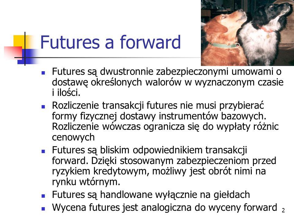 2 Futures a forward Futures są dwustronnie zabezpieczonymi umowami o dostawę określonych walorów w wyznaczonym czasie i ilości. Rozliczenie transakcji