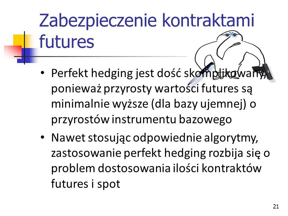 21 Zabezpieczenie kontraktami futures Perfekt hedging jest dość skomplikowany, ponieważ przyrosty wartości futures są minimalnie wyższe (dla bazy ujemnej) o przyrostów instrumentu bazowego Nawet stosując odpowiednie algorytmy, zastosowanie perfekt hedging rozbija się o problem dostosowania ilości kontraktów futures i spot