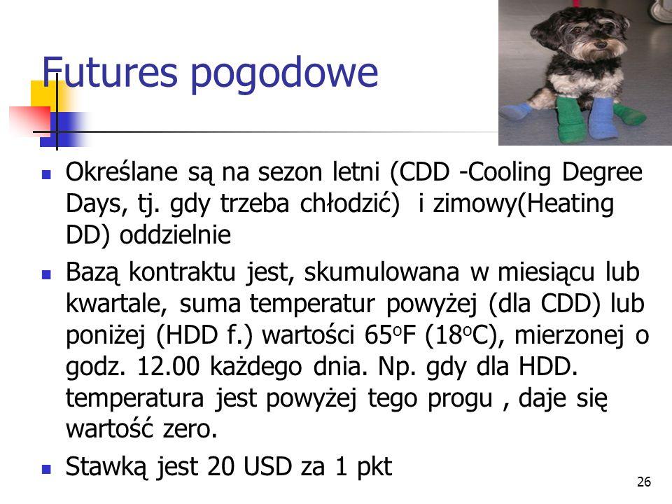 26 Futures pogodowe Określane są na sezon letni (CDD -Cooling Degree Days, tj. gdy trzeba chłodzić) i zimowy(Heating DD) oddzielnie Bazą kontraktu jes