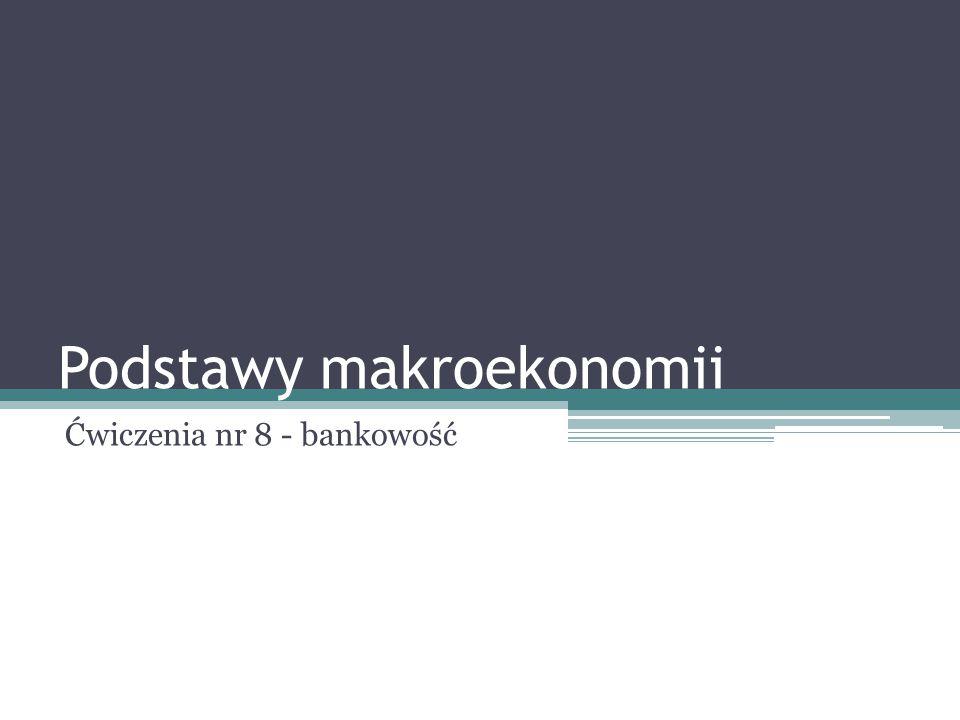 Podstawy makroekonomii Ćwiczenia nr 8 - bankowość