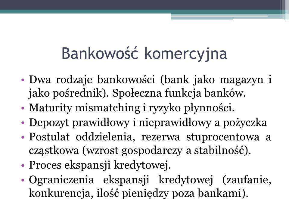 Bankowość komercyjna Dwa rodzaje bankowości (bank jako magazyn i jako pośrednik). Społeczna funkcja banków. Maturity mismatching i ryzyko płynności. D