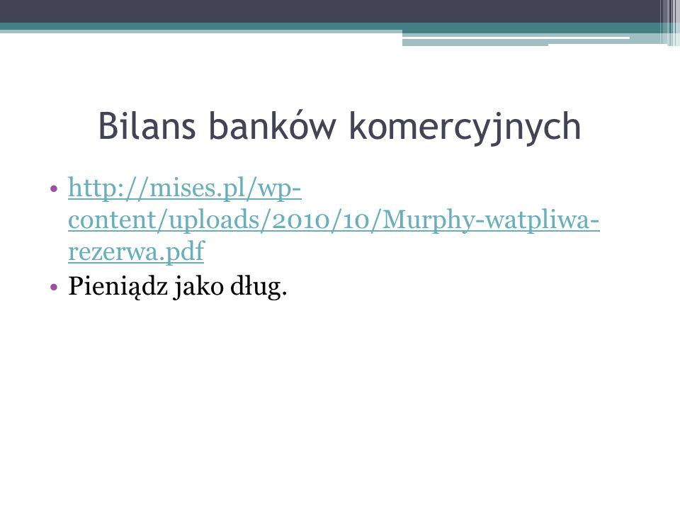 Bilans banków komercyjnych http://mises.pl/wp- content/uploads/2010/10/Murphy-watpliwa- rezerwa.pdfhttp://mises.pl/wp- content/uploads/2010/10/Murphy-