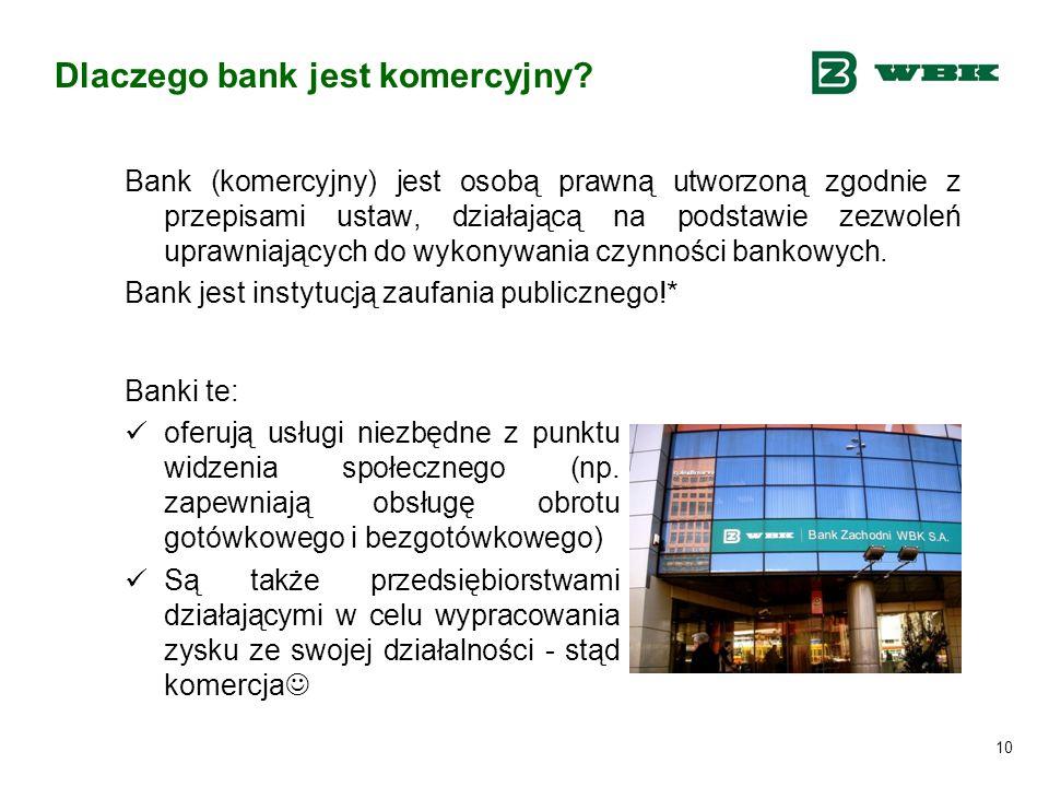 10 Dlaczego bank jest komercyjny? Bank (komercyjny) jest osobą prawną utworzoną zgodnie z przepisami ustaw, działającą na podstawie zezwoleń uprawniaj