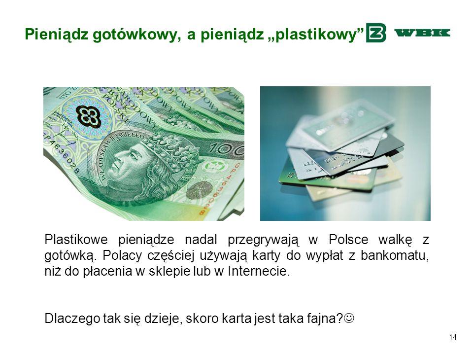 """14 Pieniądz gotówkowy, a pieniądz """"plastikowy"""" Plastikowe pieniądze nadal przegrywają w Polsce walkę z gotówką. Polacy częściej używają karty do wypła"""